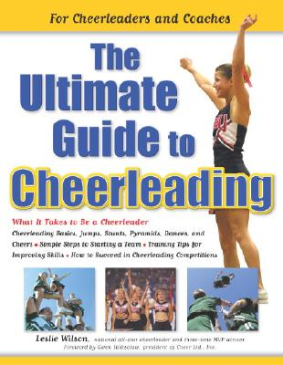 The Ultimate Guide to Cheerleading: For Cheerleaders and Coaches - Wilson, Leslie, and Holtsclaw, Gwen (Foreword by)