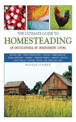 The Ultimate Guide to Homesteading: An Encyclopedia of Independent Living - Faires, Nicole