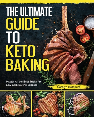 The Ultimate Guide to Keto Baking: Master All the Best Tricks for Low-Carb Baking Success - Ketchum, Carolyn