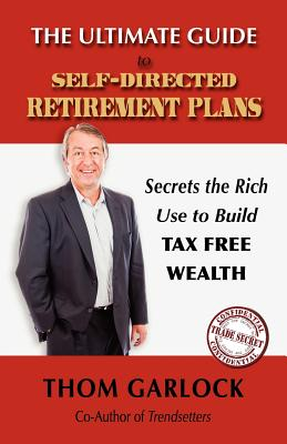The Ultimate Guide to Self-Directed Retirement Plans: Secrets the Rich Use to Build Tax Free Wealth - Garlock, Thom