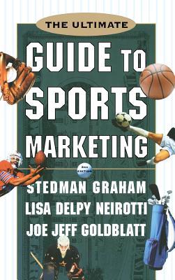 The Ultimate Guide to Sports Marketing - Graham, Stedman, and Goldblatt, Joe Jeff, and Neirotti, Lisa Delpy