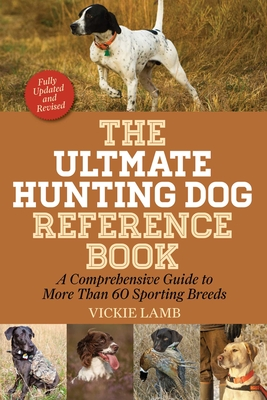 The Ultimate Hunting Dog Reference Book: A Comprehensive Guide to More Than 60 Sporting Breeds - Lamb, Vickie