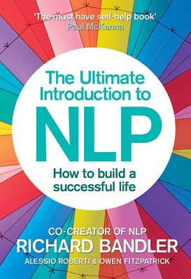 The Ultimate Introduction to NLP: How to build a successful life - Bandler, Richard, and Roberti, Alessio, and Fitzpatrick, Owen