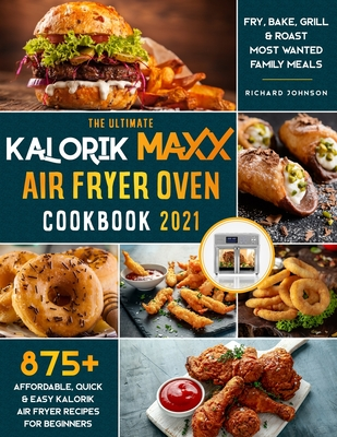 The Ultimate Kalorik Maxx Air Fryer Oven Cookbook 2021: 875+ Affordable, Quick & Easy Kalorik Maxx Air Fryer Recipes for Beginners Fry, Bake, Grill & Roast Most Wanted Family Meals. - Johnson, Richard