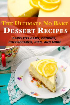 The Ultimate No Bake Dessert Recipes: Bakeless Bars, Cookies, Cheesecakes, Pies, and More - Stevens, Jr