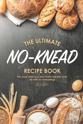 The Ultimate No-Knead Recipe Book: The Most Delicious and Warm Breads Ever, All with No-Kneading! - Allen, Allie