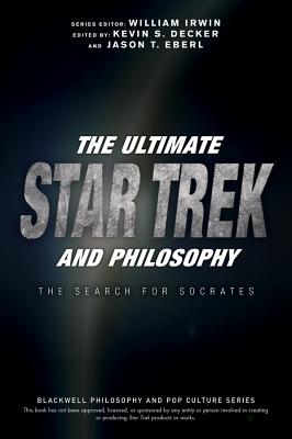The Ultimate Star Trek and Philosophy: The Search for Socrates - Irwin, William (Editor), and Decker, Kevin S (Editor), and Eberl, Jason T (Editor)