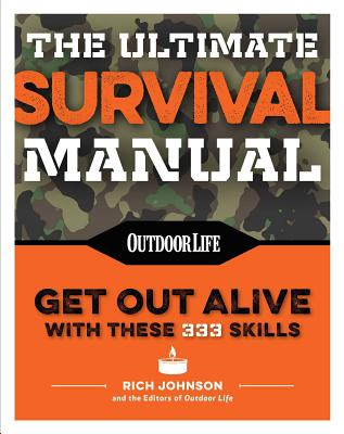 The Ultimate Survival Manual (Paperback Edition): 333 Skills That Will Get You Out Alive - Johnson, Rich