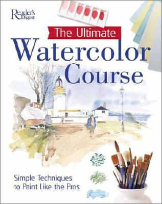 The Ultimate Watercolor Course: Simple Techniques to Paint Like the Pros - Readers Digest Association, and Reader's Digest