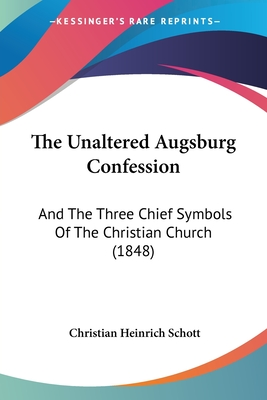 The Unaltered Augsburg Confession: And the Three Chief Symbols of the Christian Church (1848) - Schott, Christian Heinrich