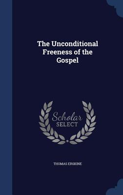 The Unconditional Freeness of the Gospel - Erskine, Thomas