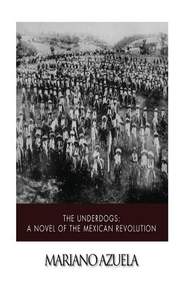 The Underdogs: A Novel of the Mexican Revolution - Azuela, Mariano