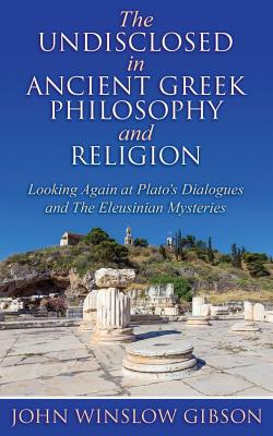The Undisclosed in Ancient Greek Philosophy and Religion: Looking Again at Plato's Dialogues and Eleusinian Mysteries - Winslow Gibson, John