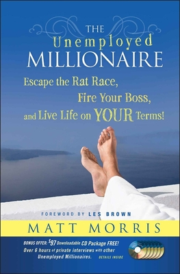The Unemployed Millionaire: Escape the Rat Race, Fire Your Boss and Live Life on Your Terms! - Morris, Matt