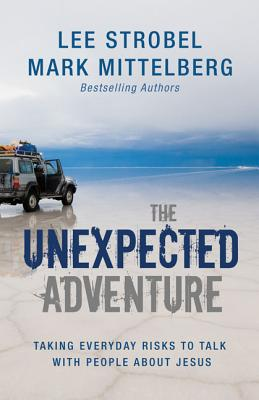 The Unexpected Adventure: Taking Everyday Risks to Talk with People about Jesus - Strobel, Lee, and Mittelberg, Mark