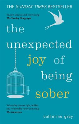 The Unexpected Joy of Being Sober: Discovering a happy, healthy, wealthy alcohol-free life - Gray, Catherine