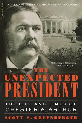 The Unexpected President: The Life and Times of Chester A. Arthur - Greenberger, Scott S