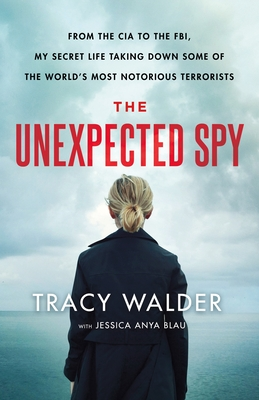 The Unexpected Spy: From the CIA to the Fbi, My Secret Life Taking Down Some of the World's Most Notorious Terrorists - Walder, Tracy, and Blau, Jessica Anya