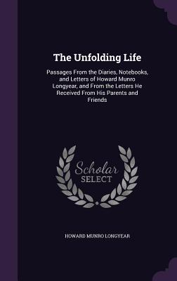 The Unfolding Life: Passages from the Diaries, Notebooks, and Letters of Howard Munro Longyear, and from the Letters He Received from His Parents and Friends - Longyear, Howard Munro