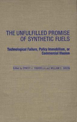 The Unfulfilled Promise of Synthetic Fuels: Technological Failure, Policy Immobilism, or Commercial Illusion - Yanarella, Ernest J, and Green, William C (Editor)