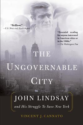 The Ungovernable City: John Lindsay and His Struggle to Save New York - Cannato, Vincent J