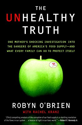 The Unhealthy Truth: One Mother's Shocking Investigation Into the Dangers of America's Food Supply-- And What Every Family Can Do to Protect Itself - O'Brien, Robyn, and Kranz, Rachel