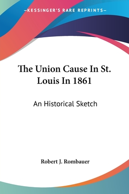 The Union Cause in St. Louis in 1861; An Historical Sketch - Rombauer, Robert Julius