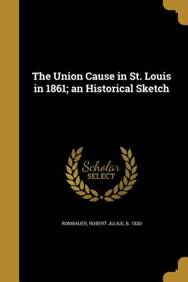 The Union Cause in St. Louis in 1861; An Historical Sketch - Rombauer, Robert Julius B 1830 (Creator)