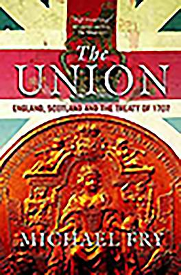 The Union: England, Scotland and the Treaty of 1707 - Fry, Michael
