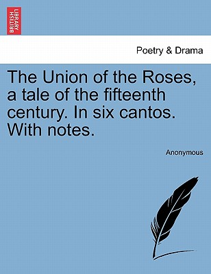 The Union of the Roses, a Tale of the Fifteenth Century. in Six Cantos. with Notes. - Anonymous