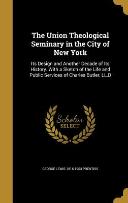 The Union Theological Seminary in the City of New York: Its Design and Another Decade of Its History. with a Sketch of the Life and Public Services of Charles Butler, LL.D - Prentiss, George Lewis 1816-1903