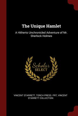 The Unique Hamlet: A Hitherto Unchronicled Adventure of Mr. Sherlock Holmes - Starrett, Vincent