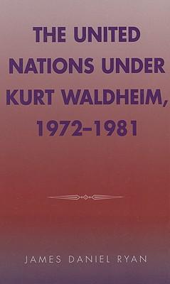 The United Nations Under Kurt Waldheim, 1972-1981 - Ryan, James Daniel