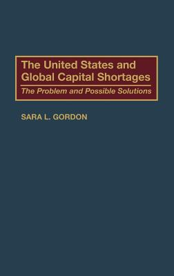 The United States and Global Capital Shortages: The Problem and Possible Solutions - Gordon, Sara