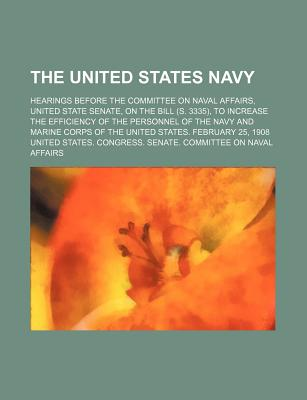 The United States Navy; Hearings Before the Committee on Naval Affairs, United State Senate, on the Bill (S. 3335), to Increase the Efficiency of the Personnel of the Navy and Marine Corps of the United States. February 25, 1908 - Affairs, United States Congress