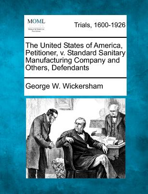 The United States of America, Petitioner, V. Standard Sanitary Manufacturing Company and Others, Defendants - Wickersham, George W