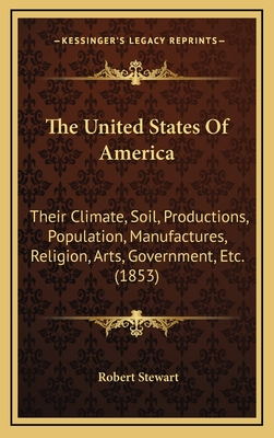 The United States of America: Their Climate, Soil, Productions, Population, Manufactures, Religion, Arts, Government, Etc. (1853) - Stewart, Robert, Dr.