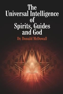 The Universal Intelligence of Spirits, Guides and God - McDowall, Donald, Dr., and McDowall, Dr Donald