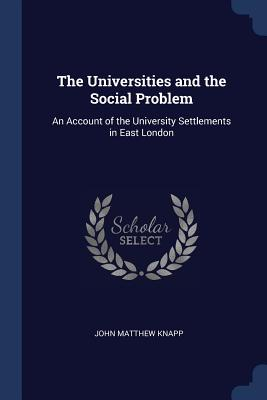 The Universities and the Social Problem: An Account of the University Settlements in East London - Knapp, John Matthew