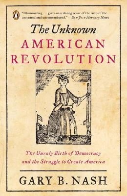 The Unknown American Revolution: The Unruly Birth of Democracy and the Struggle to Create America - Nash, Gary B