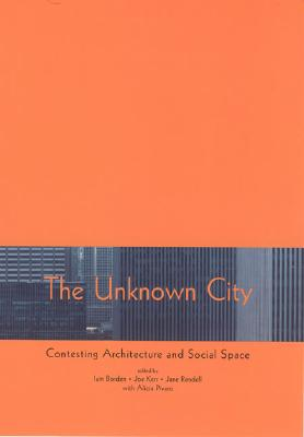 The Unknown City: Contesting Architecture and Social Space - Borden, Iain (Editor), and Rendell, Jane (Editor), and Kerr, Joe (Editor)