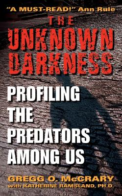 The Unknown Darkness: Profiling the Predators Among Us - McCrary, Gregg O, and Ramsland, Katherine M