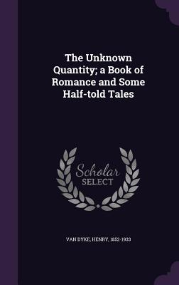 The Unknown Quantity; A Book of Romance and Some Half-Told Tales - Van Dyke, Henry
