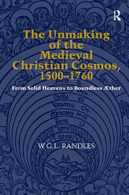 The Unmaking of the Medieval Christian Cosmos, 1500-1760: From Solid Heavens to Boundless Aether - Randles, W G L