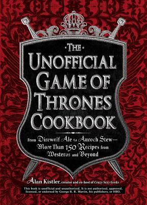 The Unofficial Game of Thrones Cookbook: From Direwolf Ale to Auroch Stew - More Than 150 Recipes from Westeros and Beyond - Kistler, Alan