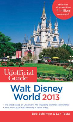 The Unofficial Guide Walt Disney World 2013 - Sehlinger, Bob, and Testa, Len