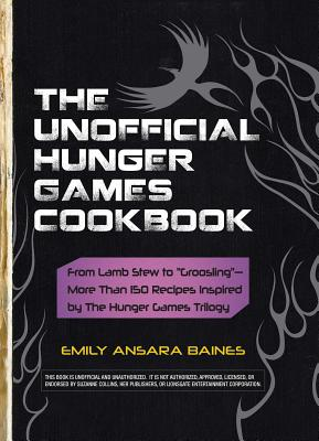 "The Unofficial Hunger Games Cookbook: From Lamb Stew to ""Groosling"" - More Than 150 Recipes Inspired by the Hunger Games Trilogy - Baines, Emily Ansara"