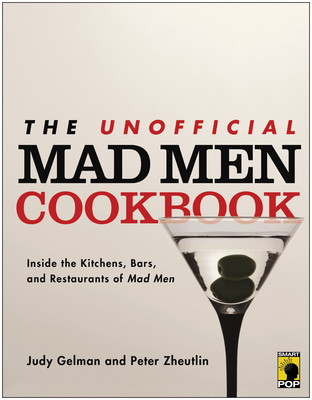 The Unofficial Mad Men Cookbook: Inside the Kitchens, Bars, and Restaurants of Mad Men - Gelman, Judy, and Zheutlin, Peter