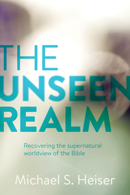 The Unseen Realm: Recovering the Supernatural Worldview of the Bible - Heiser, Michael S, Dr.