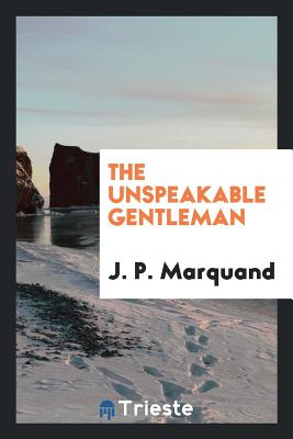 The Unspeakable Gentleman - Marquand, J P